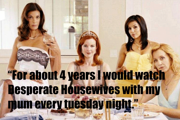 For about 4 years I would watch Desperate Housewives with my mum every tuesday night.