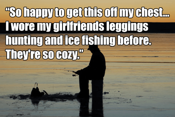 So happy to get this off my chest... I wore my girlfriends leggings hunting and ice fishing before. They're so cozy.