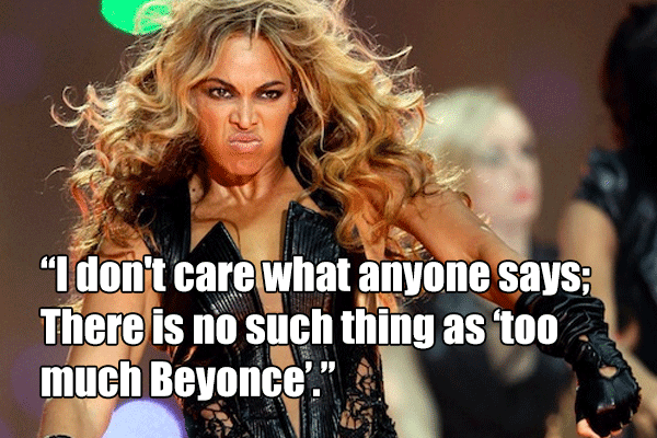 "I don't care what anyone says; There is no such thing as ""too much Beyonce"""